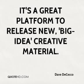 Dave DeCecco - It's a great platform to release new, 'big-idea' creative material.