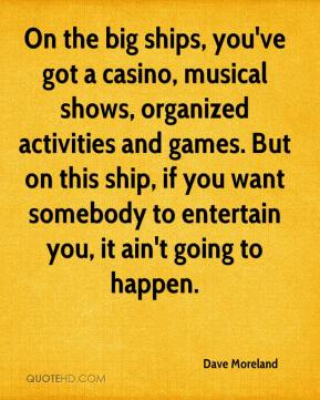 Dave Moreland - On the big ships, you've got a casino, musical shows, organized activities and games. But on this ship, if you want somebody to entertain you, it ain't going to happen.