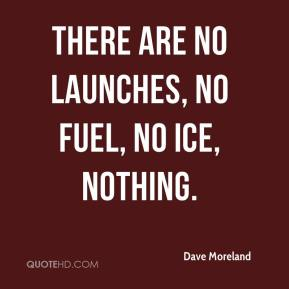 Dave Moreland - There are no launches, no fuel, no ice, nothing.