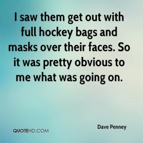Dave Penney - I saw them get out with full hockey bags and masks over their faces. So it was pretty obvious to me what was going on.