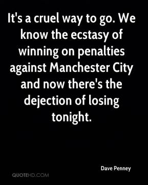 Dave Penney - It's a cruel way to go. We know the ecstasy of winning on penalties against Manchester City and now there's the dejection of losing tonight.