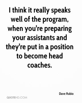 Dave Rubio - I think it really speaks well of the program, when you're preparing your assistants and they're put in a position to become head coaches.