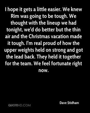 Dave Stidham - I hope it gets a little easier. We knew Rim was going to be tough. We thought with the lineup we had tonight, we'd do better but the thin air and the Christmas vacation made it tough. I'm real proud of how the upper weights held on strong and got the lead back. They held it together for the team. We feel fortunate right now.