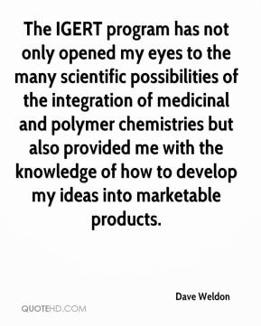 Dave Weldon - The IGERT program has not only opened my eyes to the many scientific possibilities of the integration of medicinal and polymer chemistries but also provided me with the knowledge of how to develop my ideas into marketable products.