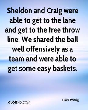 Dave Witzig - Sheldon and Craig were able to get to the lane and get to the free throw line. We shared the ball well offensively as a team and were able to get some easy baskets.