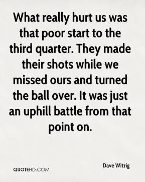Dave Witzig - What really hurt us was that poor start to the third quarter. They made their shots while we missed ours and turned the ball over. It was just an uphill battle from that point on.