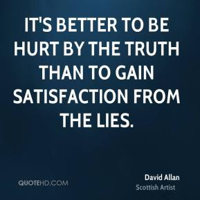 David Allan - It's better to be hurt by the truth than to gain satisfaction from the lies.