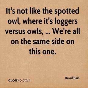 David Bain - It's not like the spotted owl, where it's loggers versus owls, ... We're all on the same side on this one.