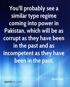 David Bain - You'll probably see a similar type regime coming into power in Pakistan, which will be as corrupt as they have been in the past and as incompetent as they have been in the past.
