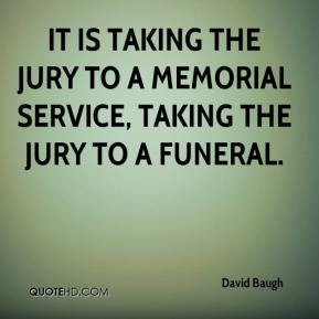 David Baugh - It is taking the jury to a memorial service, taking the jury to a funeral.