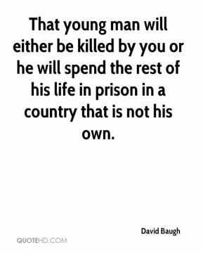 David Baugh - That young man will either be killed by you or he will spend the rest of his life in prison in a country that is not his own.