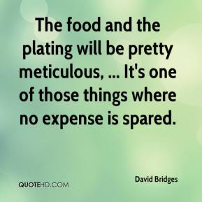 David Bridges - The food and the plating will be pretty meticulous, ... It's one of those things where no expense is spared.