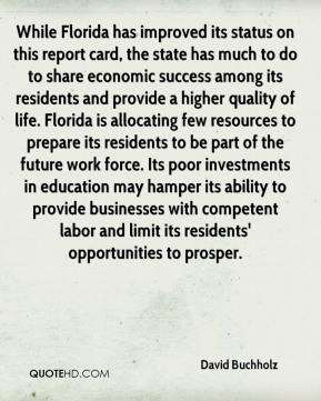 David Buchholz - While Florida has improved its status on this report card, the state has much to do to share economic success among its residents and provide a higher quality of life. Florida is allocating few resources to prepare its residents to be part of the future work force. Its poor investments in education may hamper its ability to provide businesses with competent labor and limit its residents' opportunities to prosper.