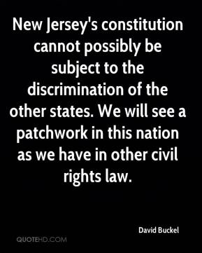 David Buckel - New Jersey's constitution cannot possibly be subject to the discrimination of the other states. We will see a patchwork in this nation as we have in other civil rights law.