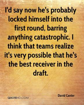 I'd say now he's probably locked himself into the first round, barring anything catastrophic. I think that teams realize it's very possible that he's the best receiver in the draft.