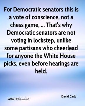 David Carle - For Democratic senators this is a vote of conscience, not a chess game, ... That's why Democratic senators are not voting in lockstep, unlike some partisans who cheerlead for anyone the White House picks, even before hearings are held.