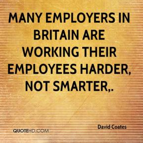 David Coates - Many employers in Britain are working their employees harder, not smarter.
