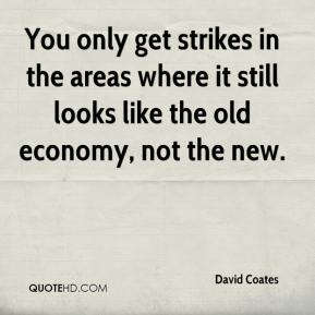 David Coates - You only get strikes in the areas where it still looks like the old economy, not the new.