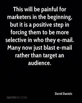 David Daniels - This will be painful for marketers in the beginning, but it is a positive step in forcing them to be more selective in who they e-mail. Many now just blast e-mail rather than target an audience.
