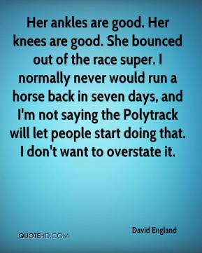 David England - Her ankles are good. Her knees are good. She bounced out of the race super. I normally never would run a horse back in seven days, and I'm not saying the Polytrack will let people start doing that. I don't want to overstate it.