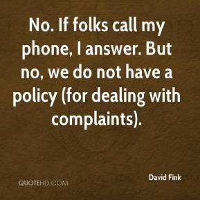 David Fink - No. If folks call my phone, I answer. But no, we do not have a policy (for dealing with complaints).