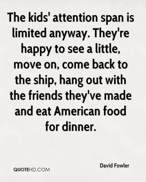 David Fowler - The kids' attention span is limited anyway. They're happy to see a little, move on, come back to the ship, hang out with the friends they've made and eat American food for dinner.
