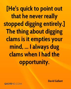 David Gallant - [He's quick to point out that he never really stopped digging entirely.] The thing about digging clams is it empties your mind, ... I always dug clams when I had the opportunity.