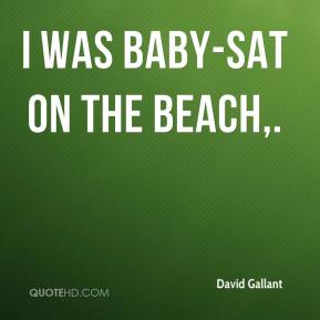 David Gallant - I was baby-sat on the beach.
