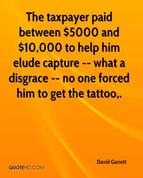 David Garrett - The taxpayer paid between $5000 and $10,000 to help him elude capture -- what a disgrace -- no one forced him to get the tattoo.