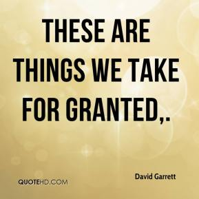 David Garrett - These are things we take for granted.