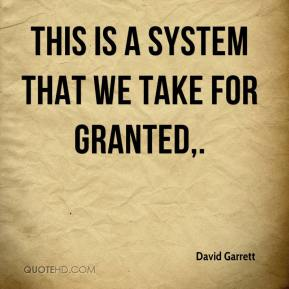 David Garrett - This is a system that we take for granted.
