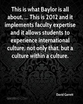 David Garrett - This is what Baylor is all about, ... This is 2012 and it implements faculty expertise and it allows students to experience international culture, not only that, but a culture within a culture.
