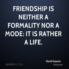 David Gayson - Friendship is neither a formality nor a mode: it is rather a life.