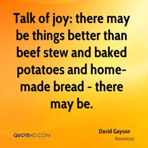 David Gayson - Talk of joy: there may be things better than beef stew and baked potatoes and home-made bread - there may be.