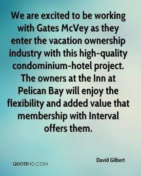 David Gilbert - We are excited to be working with Gates McVey as they enter the vacation ownership industry with this high-quality condominium-hotel project. The owners at the Inn at Pelican Bay will enjoy the flexibility and added value that membership with Interval offers them.