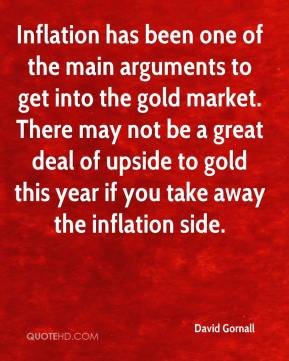 David Gornall - Inflation has been one of the main arguments to get into the gold market. There may not be a great deal of upside to gold this year if you take away the inflation side.