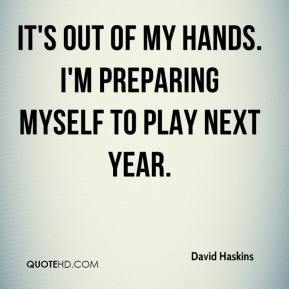 David Haskins - It's out of my hands. I'm preparing myself to play next year.