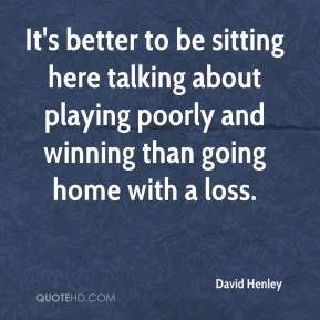 David Henley - It's better to be sitting here talking about playing poorly and winning than going home with a loss.