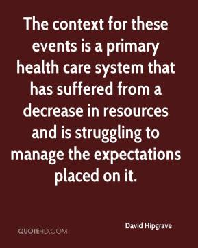 David Hipgrave - The context for these events is a primary health care system that has suffered from a decrease in resources and is struggling to manage the expectations placed on it.