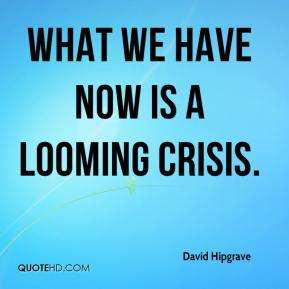 David Hipgrave - What we have now is a looming crisis.