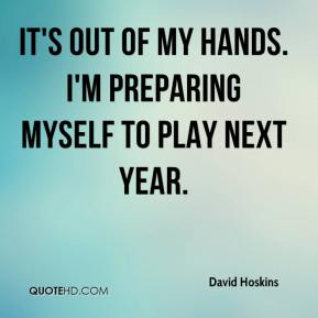 David Hoskins - It's out of my hands. I'm preparing myself to play next year.