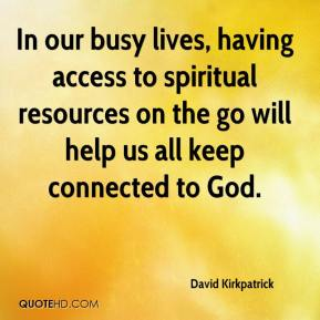 David Kirkpatrick - In our busy lives, having access to spiritual resources on the go will help us all keep connected to God.