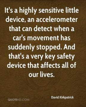 David Kirkpatrick - It's a highly sensitive little device, an accelerometer that can detect when a car's movement has suddenly stopped. And that's a very key safety device that affects all of our lives.