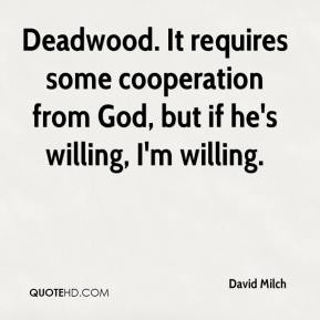 David Milch - Deadwood. It requires some cooperation from God, but if he's willing, I'm willing.