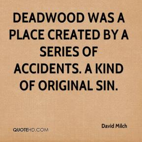 David Milch - Deadwood was a place created by a series of accidents. A kind of original sin.