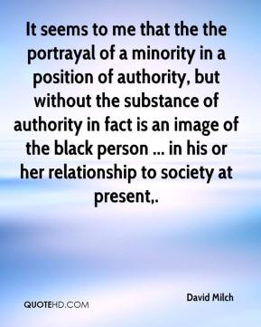 David Milch - It seems to me that the the portrayal of a minority in a position of authority, but without the substance of authority in fact is an image of the black person ... in his or her relationship to society at present.