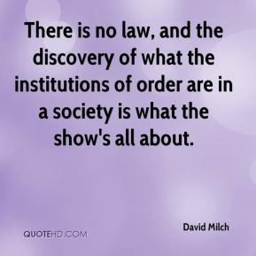David Milch - There is no law, and the discovery of what the institutions of order are in a society is what the show's all about.