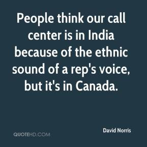 David Norris - People think our call center is in India because of the ethnic sound of a rep's voice, but it's in Canada.