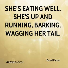 David Parton - She's eating well. She's up and running, barking, wagging her tail.