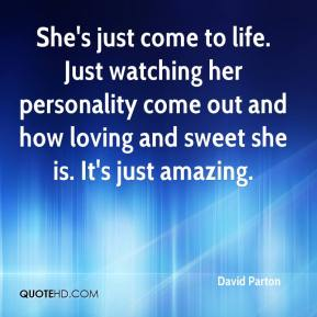 David Parton - She's just come to life. Just watching her personality come out and how loving and sweet she is. It's just amazing.